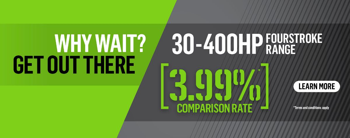 WHY WAIT? GET OUT THERE! 3.99% COMPARISON RATE ON THE 30-400HP FOURSTROKE RANGE